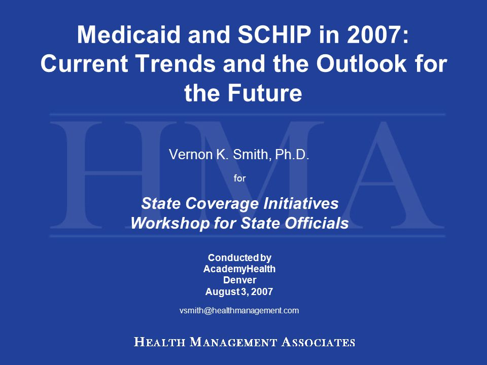 Medicaid and SCHIP in 2007: Current Trends and the Outlook for the Future Vernon K.