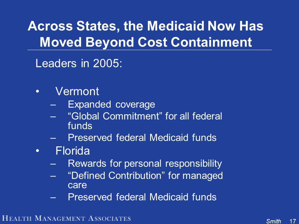 Smith17 Across States, the Medicaid Now Has Moved Beyond Cost Containment Leaders in 2005: Vermont –Expanded coverage – Global Commitment for all federal funds –Preserved federal Medicaid funds Florida –Rewards for personal responsibility – Defined Contribution for managed care –Preserved federal Medicaid funds