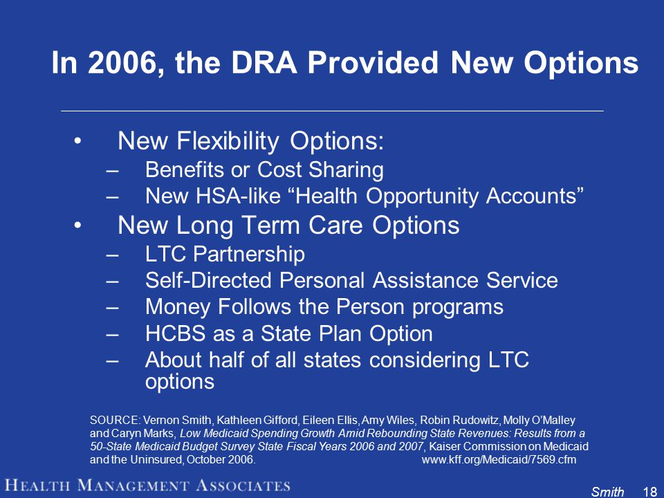 Smith18 In 2006, the DRA Provided New Options New Flexibility Options: –Benefits or Cost Sharing –New HSA-like Health Opportunity Accounts New Long Term Care Options –LTC Partnership –Self-Directed Personal Assistance Service –Money Follows the Person programs –HCBS as a State Plan Option –About half of all states considering LTC options SOURCE: Vernon Smith, Kathleen Gifford, Eileen Ellis, Amy Wiles, Robin Rudowitz, Molly O'Malley and Caryn Marks, Low Medicaid Spending Growth Amid Rebounding State Revenues: Results from a 50-State Medicaid Budget Survey State Fiscal Years 2006 and 2007, Kaiser Commission on Medicaid and the Uninsured, October 2006.