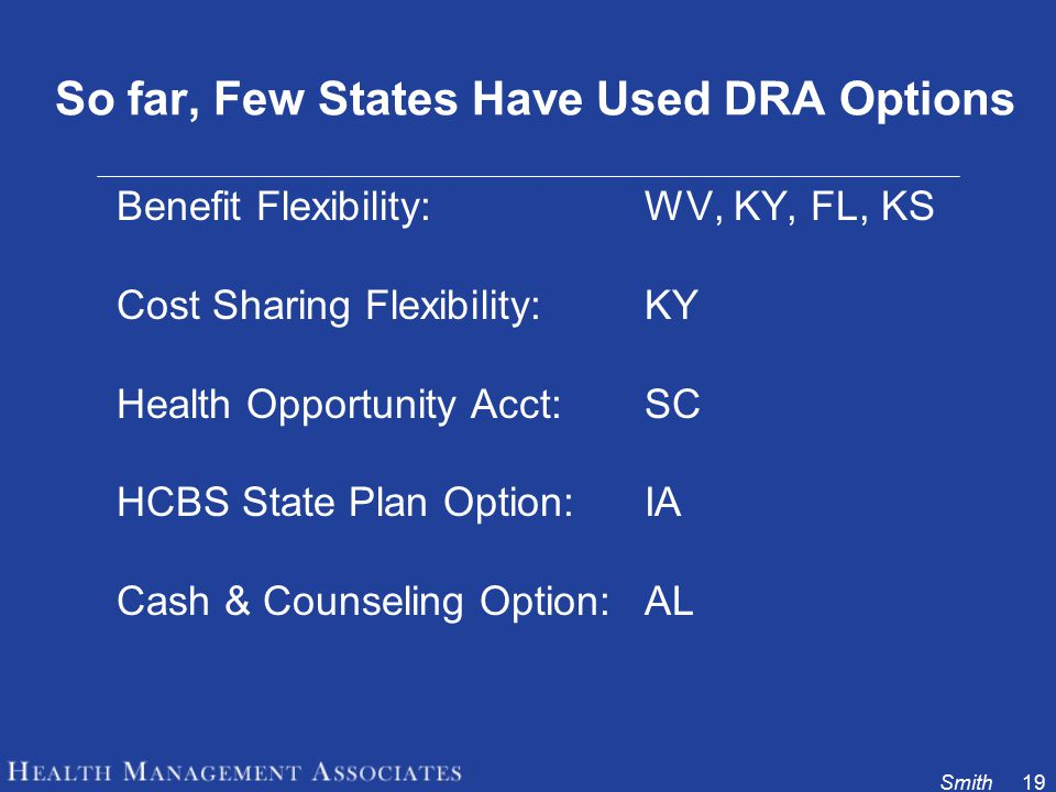 Smith19 So far, Few States Have Used DRA Options Benefit Flexibility: WV, KY, FL, KS Cost Sharing Flexibility: KY Health Opportunity Acct:SC HCBS State Plan Option: IA Cash & Counseling Option: AL