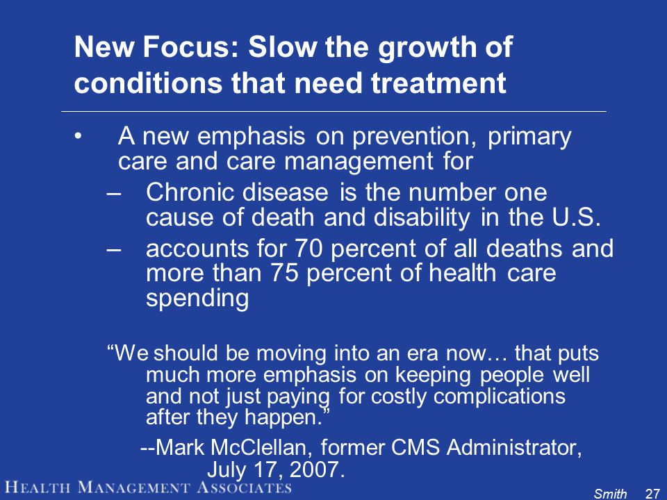 Smith27 New Focus: Slow the growth of conditions that need treatment A new emphasis on prevention, primary care and care management for –Chronic disease is the number one cause of death and disability in the U.S.