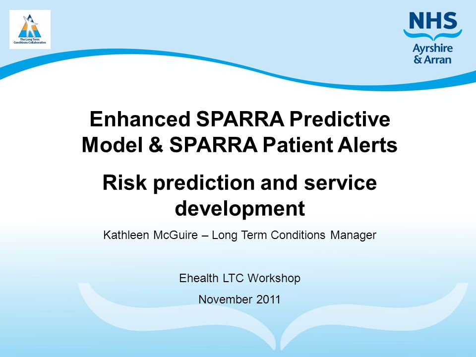 Enhanced SPARRA Predictive Model & SPARRA Patient Alerts Risk prediction and service development Kathleen McGuire – Long Term Conditions Manager Ehealth LTC Workshop November 2011