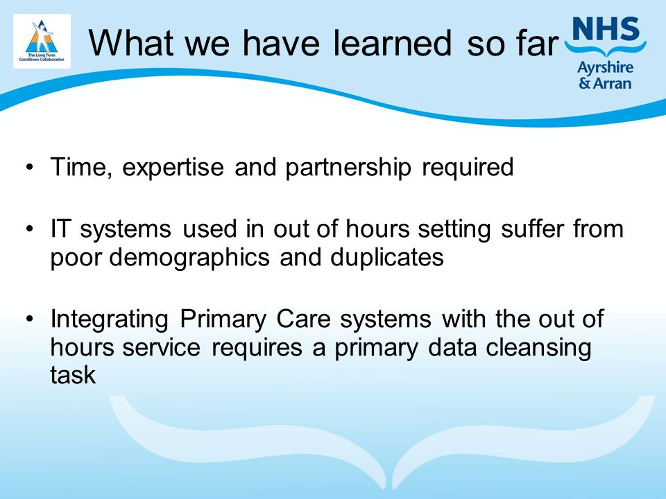 What we have learned so far Time, expertise and partnership required IT systems used in out of hours setting suffer from poor demographics and duplicates Integrating Primary Care systems with the out of hours service requires a primary data cleansing task