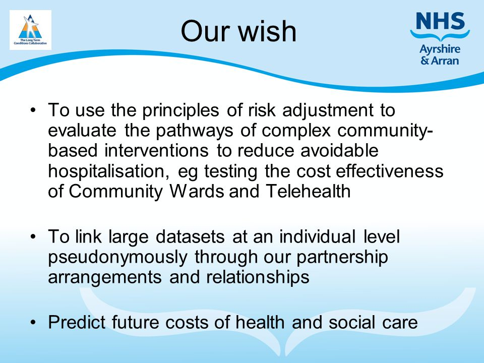 Our wish To use the principles of risk adjustment to evaluate the pathways of complex community- based interventions to reduce avoidable hospitalisati