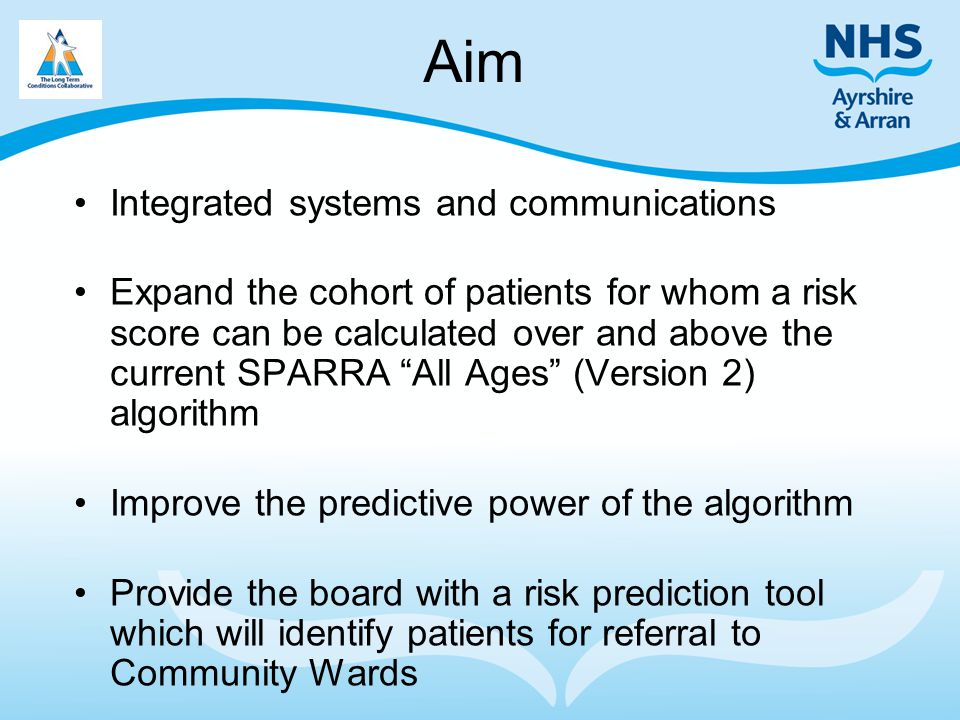 Aim Integrated systems and communications Expand the cohort of patients for whom a risk score can be calculated over and above the current SPARRA All Ages (Version 2) algorithm Improve the predictive power of the algorithm Provide the board with a risk prediction tool which will identify patients for referral to Community Wards