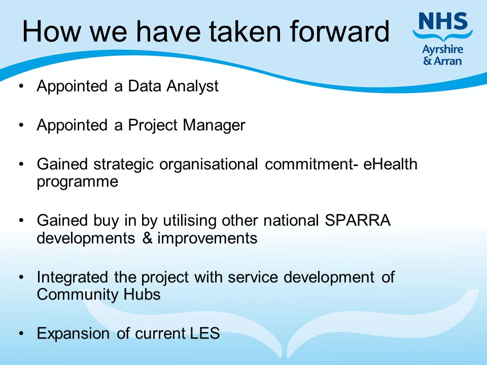How we have taken forward Appointed a Data Analyst Appointed a Project Manager Gained strategic organisational commitment- eHealth programme Gained buy in by utilising other national SPARRA developments & improvements Integrated the project with service development of Community Hubs Expansion of current LES