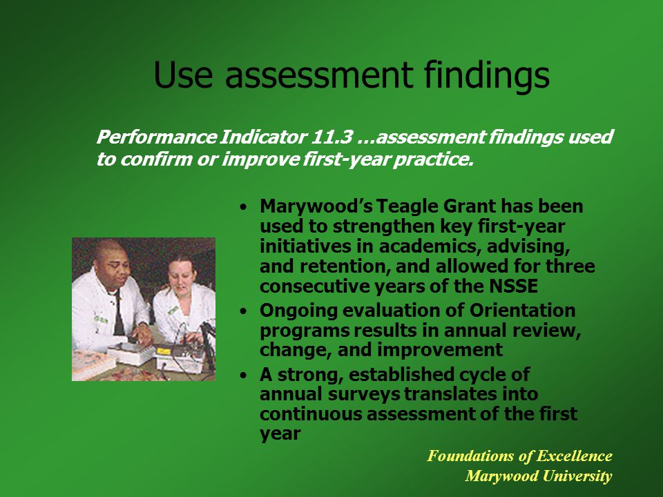 Use assessment findings Marywood's Teagle Grant has been used to strengthen key first-year initiatives in academics, advising, and retention, and allo