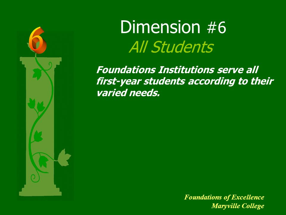 Dimension #6 All Students Foundations Institutions serve all first-year students according to their varied needs.