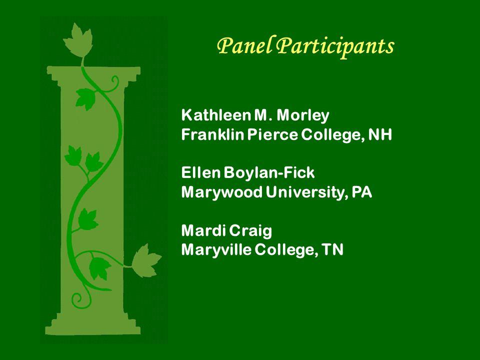 Panel Participants Kathleen M. Morley Franklin Pierce College, NH Ellen Boylan-Fick Marywood University, PA Mardi Craig Maryville College, TN