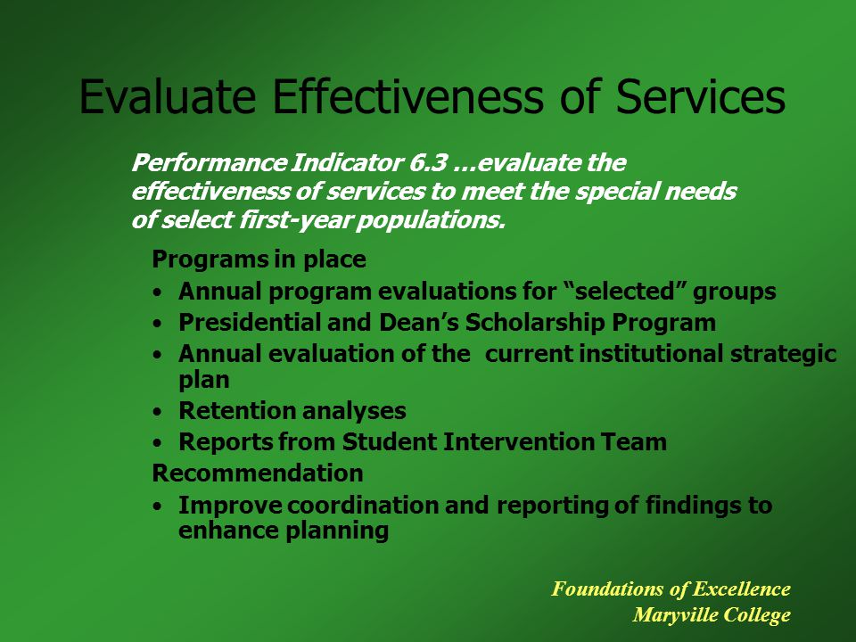 Evaluate Effectiveness of Services Programs in place Annual program evaluations for selected groups Presidential and Dean's Scholarship Program Annual evaluation of the current institutional strategic plan Retention analyses Reports from Student Intervention Team Recommendation Improve coordination and reporting of findings to enhance planning Performance Indicator 6.3 …evaluate the effectiveness of services to meet the special needs of select first-year populations.