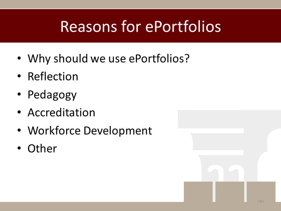 Reasons for ePortfolios Why should we use ePortfolios? Reflection Pedagogy Accreditation Workforce Development Other
