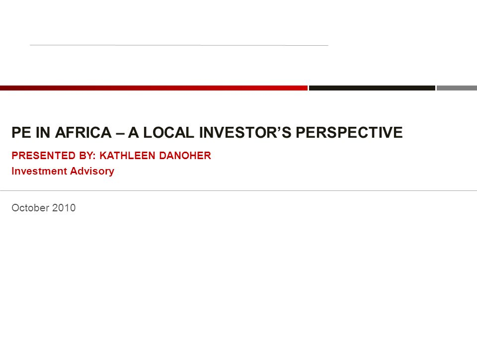 PE IN AFRICA – A LOCAL INVESTOR'S PERSPECTIVE October 2010 PRESENTED BY: KATHLEEN DANOHER Investment Advisory