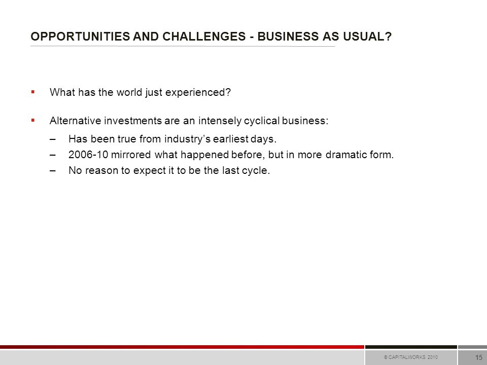 OPPORTUNITIES AND CHALLENGES - BUSINESS AS USUAL? © CAPITALWORKS 2010 15  What has the world just experienced?  Alternative investments are an inten
