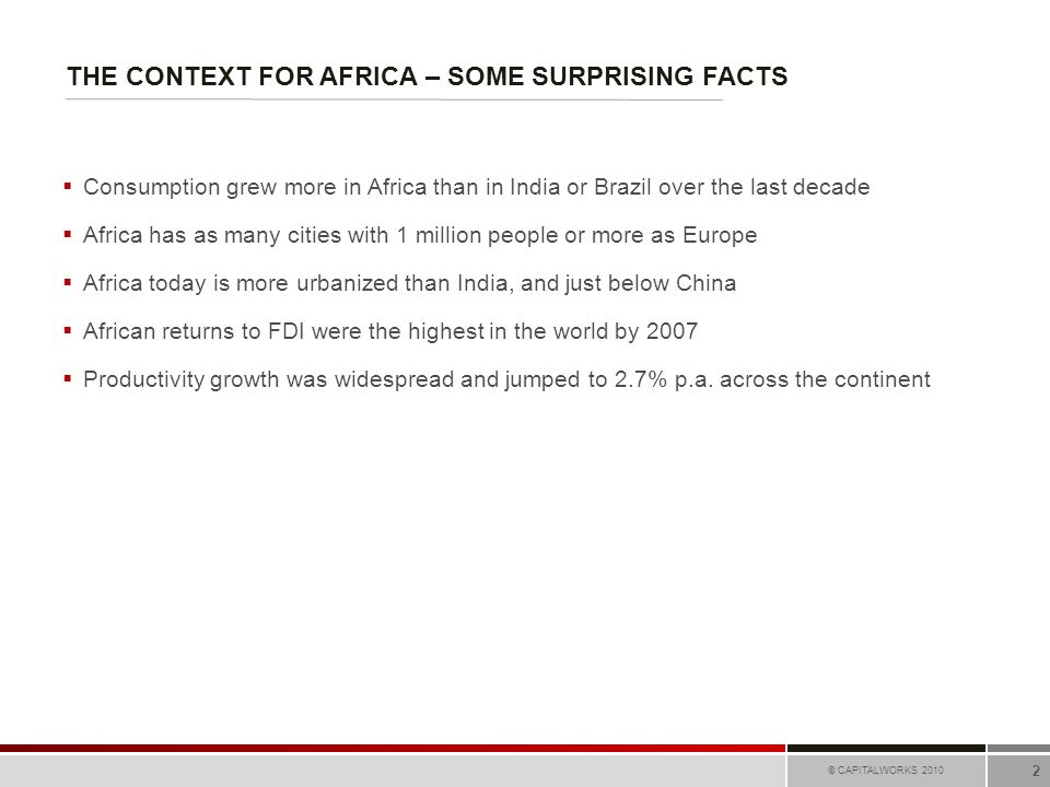 THE CONTEXT FOR AFRICA – SOME SURPRISING FACTS © CAPITALWORKS 2010 2  Consumption grew more in Africa than in India or Brazil over the last decade 