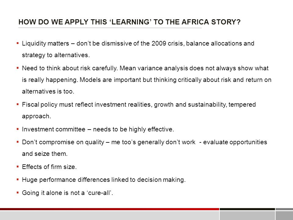 HOW DO WE APPLY THIS 'LEARNING' TO THE AFRICA STORY?  Liquidity matters – don't be dismissive of the 2009 crisis, balance allocations and strategy to