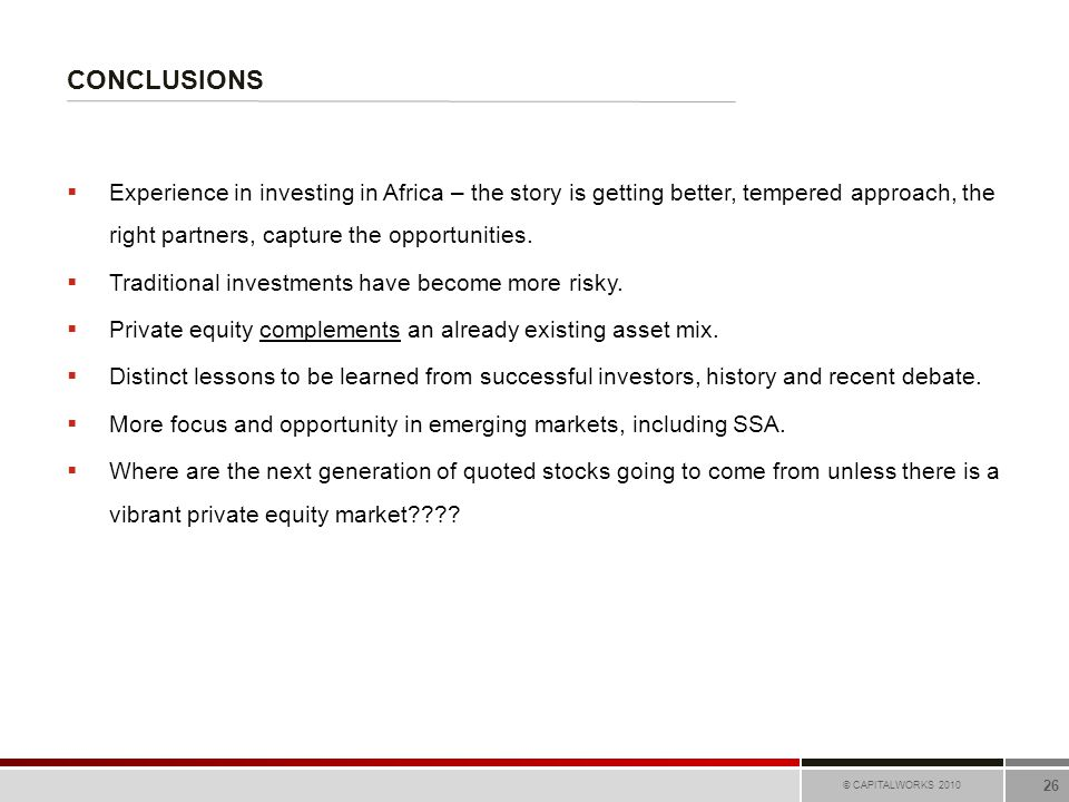 CONCLUSIONS © CAPITALWORKS 2010 26  Experience in investing in Africa – the story is getting better, tempered approach, the right partners, capture t