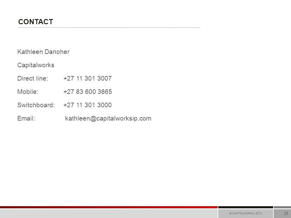 CONTACT © CAPITALWORKS 2010 37 Kathleen Danoher Capitalworks Direct line:+27 11 301 3007 Mobile:+27 83 600 3865 Switchboard: +27 11 301 3000 Email: ka
