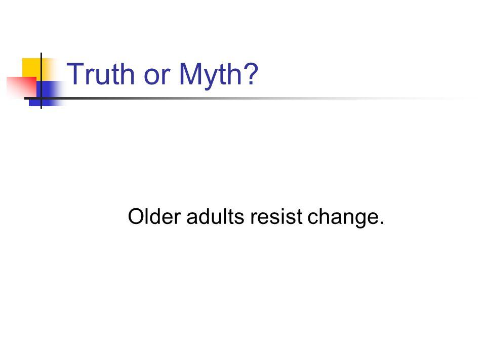 Truth or Myth Older adults resist change.