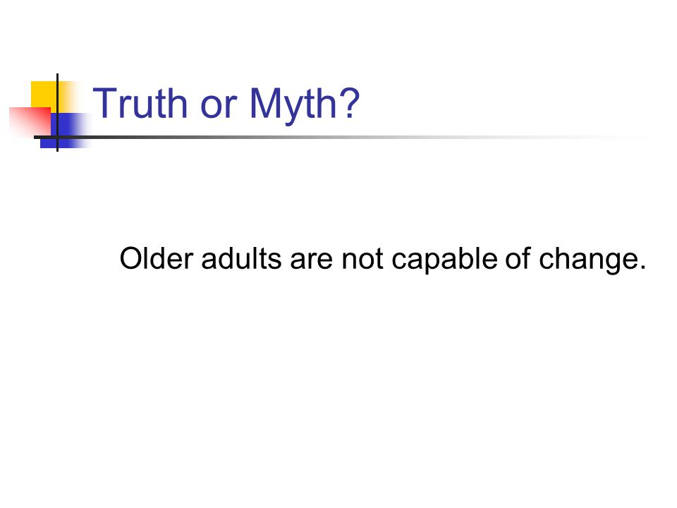 Truth or Myth? Older adults are not capable of change.
