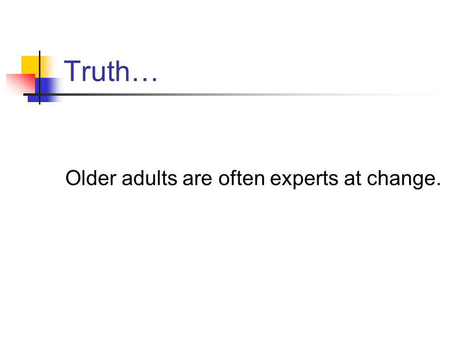 Truth… Older adults are often experts at change.
