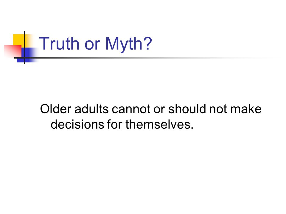 Truth or Myth? Older adults cannot or should not make decisions for themselves.