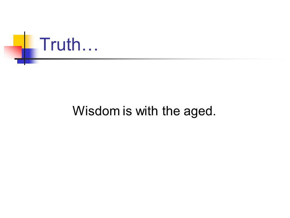Truth… Wisdom is with the aged.