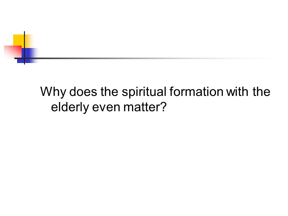 Why does the spiritual formation with the elderly even matter?