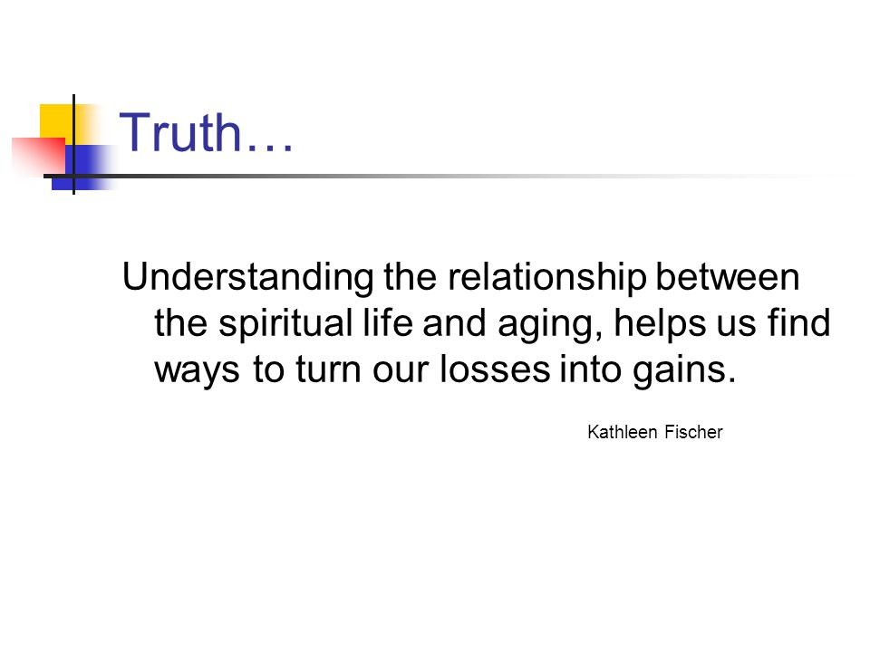 Truth… Understanding the relationship between the spiritual life and aging, helps us find ways to turn our losses into gains.