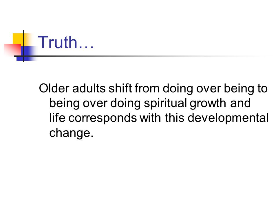 Truth… Older adults shift from doing over being to being over doing spiritual growth and life corresponds with this developmental change.