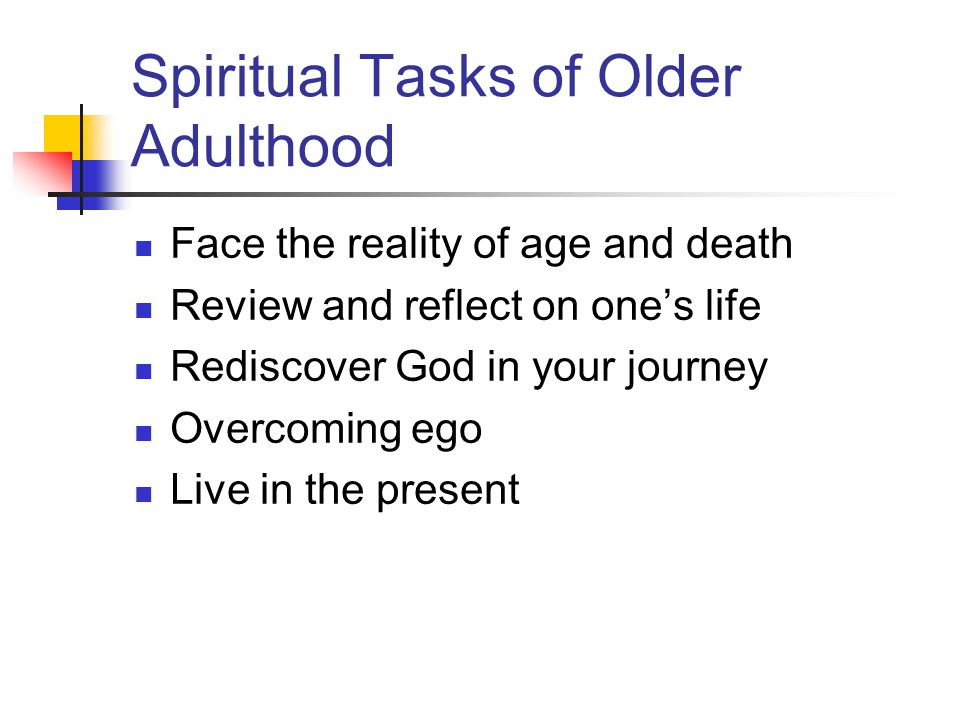Spiritual Tasks of Older Adulthood Face the reality of age and death Review and reflect on one's life Rediscover God in your journey Overcoming ego Live in the present