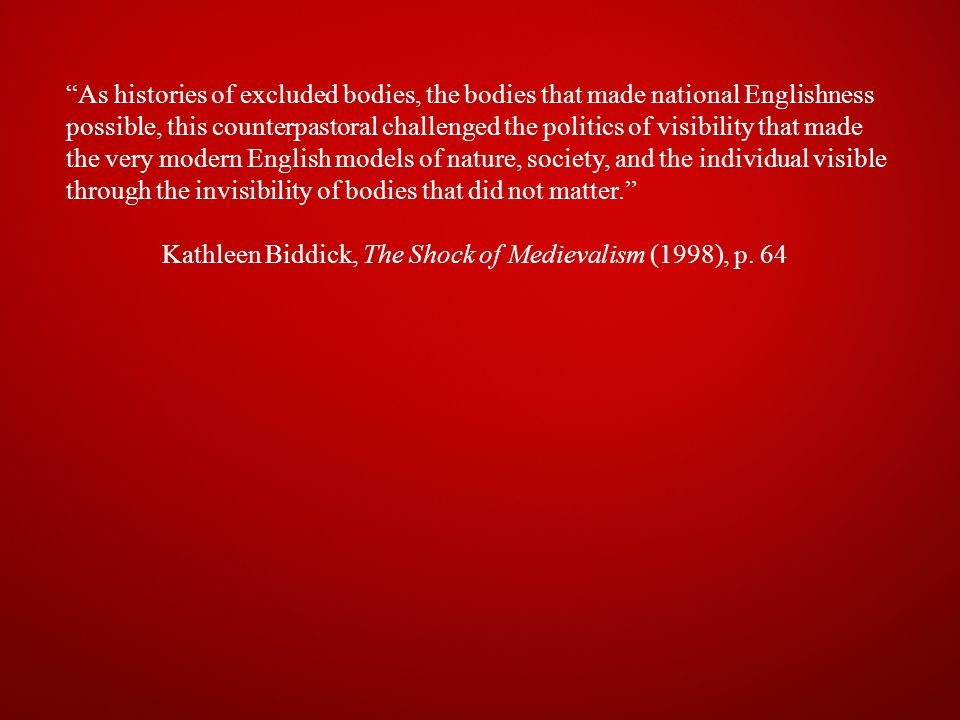 As histories of excluded bodies, the bodies that made national Englishness possible, this counterpastoral challenged the politics of visibility that made the very modern English models of nature, society, and the individual visible through the invisibility of bodies that did not matter. Kathleen Biddick, The Shock of Medievalism (1998), p.