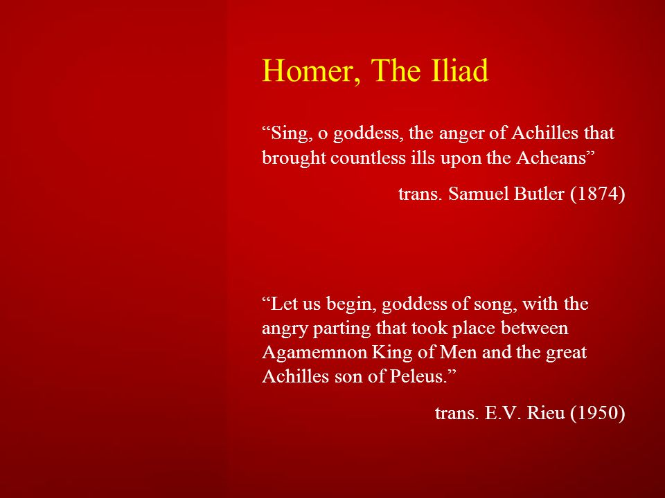 Homer, The Iliad Sing, o goddess, the anger of Achilles that brought countless ills upon the Acheans trans.