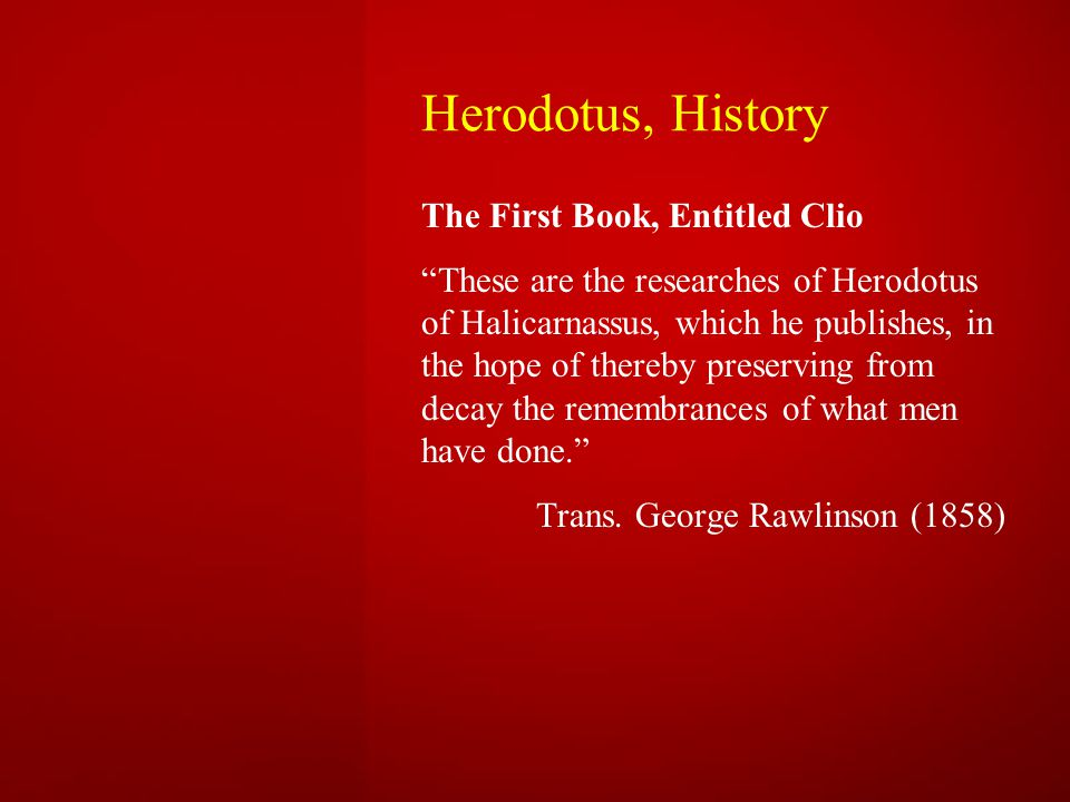 Herodotus, History The First Book, Entitled Clio These are the researches of Herodotus of Halicarnassus, which he publishes, in the hope of thereby preserving from decay the remembrances of what men have done. Trans.