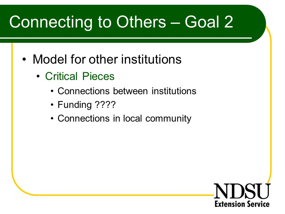 Connecting to Others – Goal 2 Model for other institutions Critical Pieces Connections between institutions Funding .