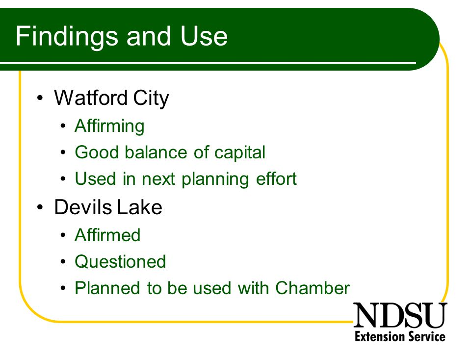 Findings and Use Watford City Affirming Good balance of capital Used in next planning effort Devils Lake Affirmed Questioned Planned to be used with Chamber