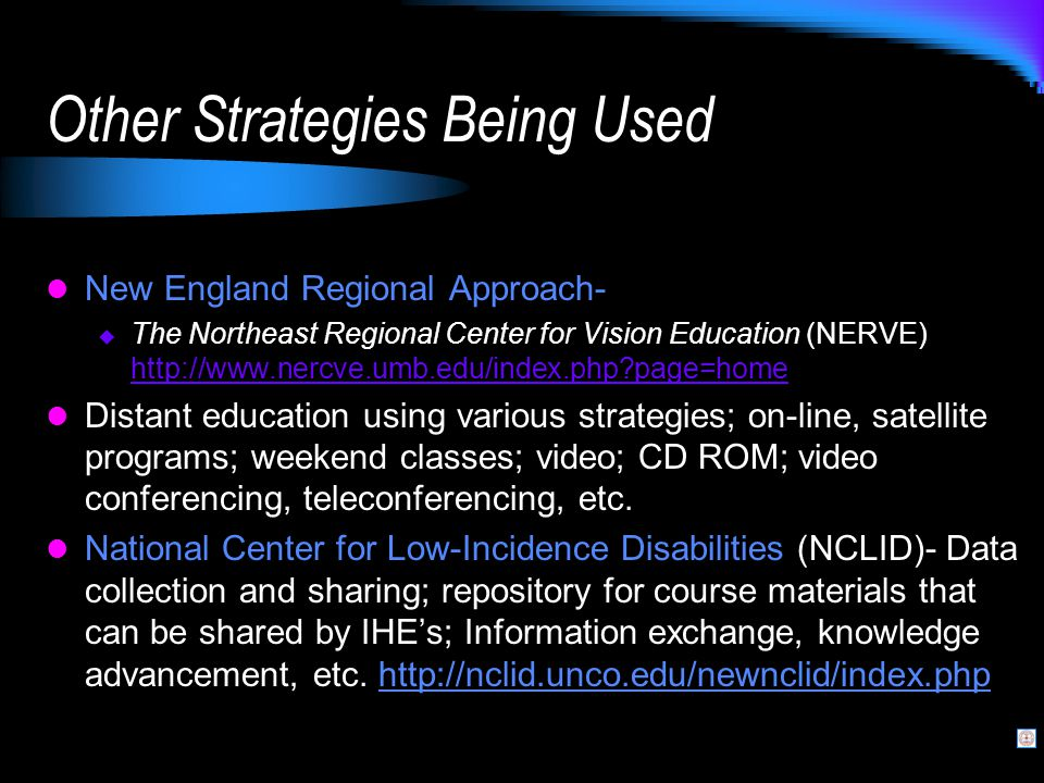 Other Strategies Being Used New England Regional Approach-  The Northeast Regional Center for Vision Education (NERVE) http://www.nercve.umb.edu/index.php page=home http://www.nercve.umb.edu/index.php page=home Distant education using various strategies; on-line, satellite programs; weekend classes; video; CD ROM; video conferencing, teleconferencing, etc.