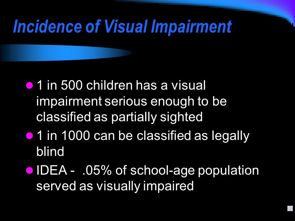 Incidence of Visual Impairment 1 in 500 children has a visual impairment serious enough to be classified as partially sighted 1 in 1000 can be classified as legally blind IDEA -.05% of school-age population served as visually impaired