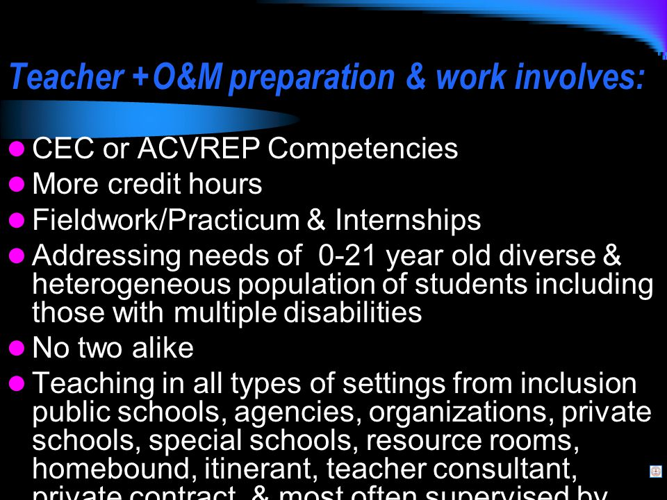 Teacher +O&M preparation & work involves: CEC or ACVREP Competencies More credit hours Fieldwork/Practicum & Internships Addressing needs of 0-21 year old diverse & heterogeneous population of students including those with multiple disabilities No two alike Teaching in all types of settings from inclusion public schools, agencies, organizations, private schools, special schools, resource rooms, homebound, itinerant, teacher consultant, private contract, & most often supervised by non-blindness professionals