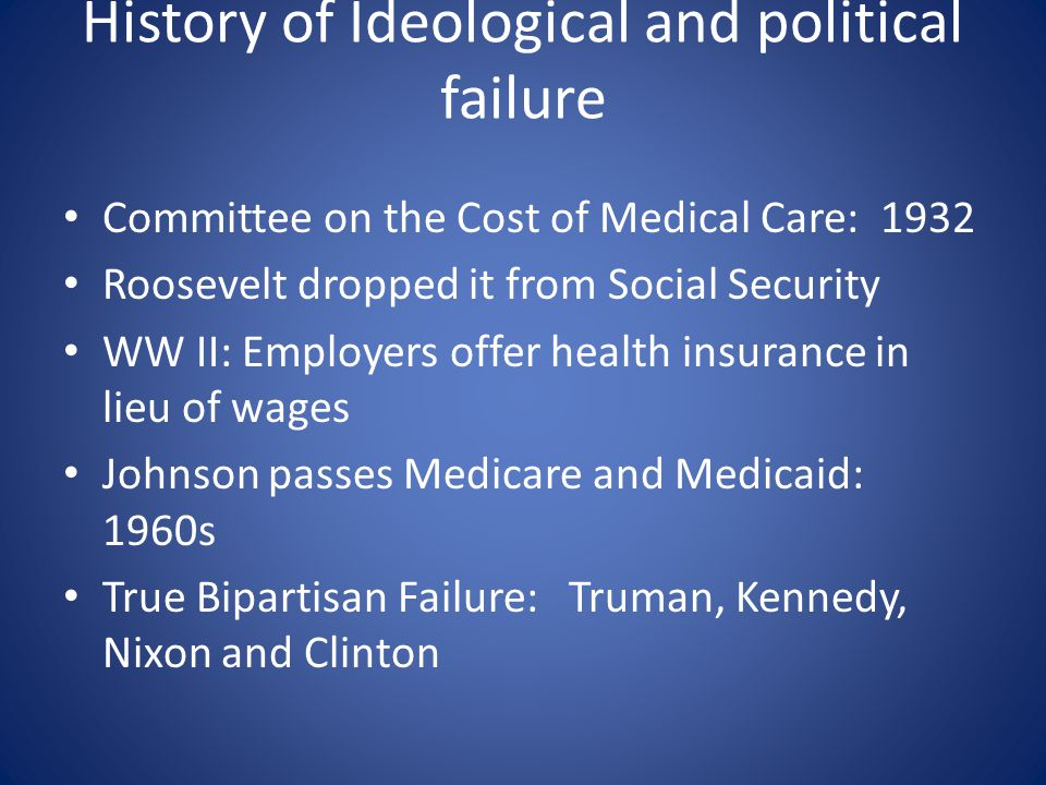 History of Ideological and political failure Committee on the Cost of Medical Care: 1932 Roosevelt dropped it from Social Security WW II: Employers of