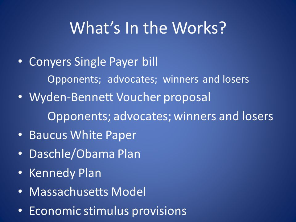 What's In the Works? Conyers Single Payer bill Opponents; advocates; winners and losers Wyden-Bennett Voucher proposal Opponents; advocates; winners a