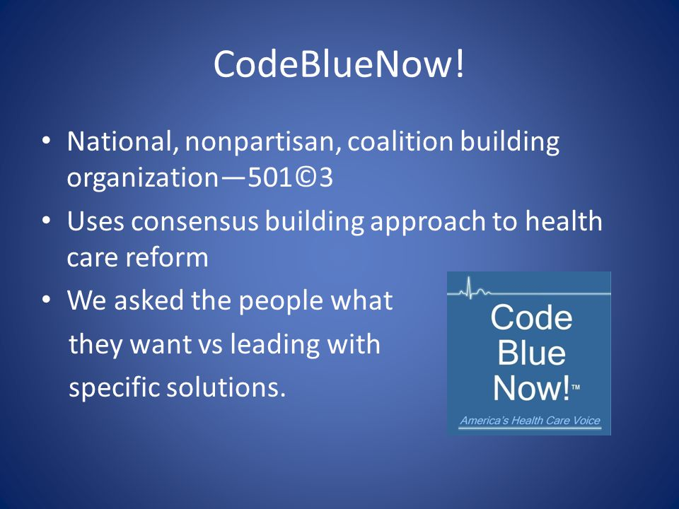 CodeBlueNow! National, nonpartisan, coalition building organization—501©3 Uses consensus building approach to health care reform We asked the people w
