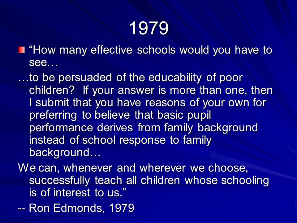1979 How many effective schools would you have to see… …to be persuaded of the educability of poor children.
