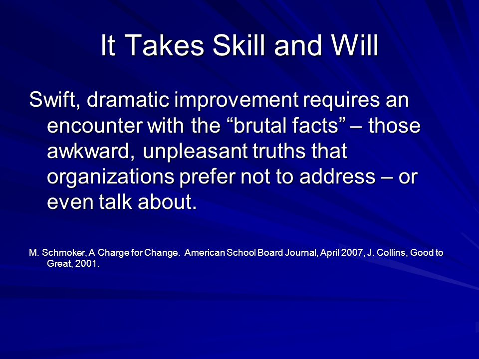 It Takes Skill and Will Swift, dramatic improvement requires an encounter with the brutal facts – those awkward, unpleasant truths that organizations prefer not to address – or even talk about.