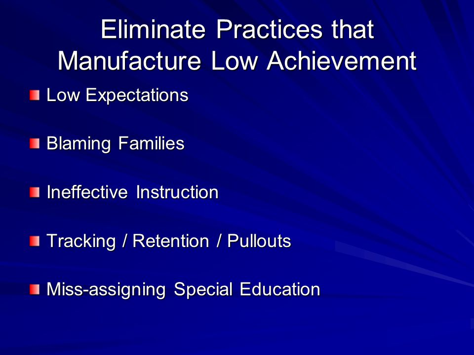 Eliminate Practices that Manufacture Low Achievement Low Expectations Blaming Families Ineffective Instruction Tracking / Retention / Pullouts Miss-assigning Special Education