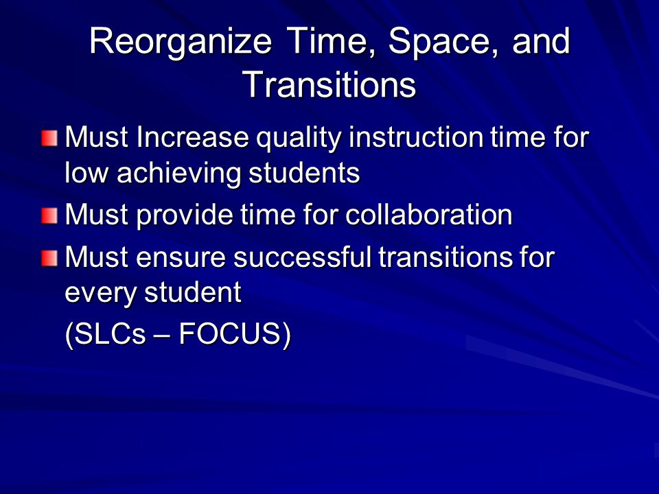 Reorganize Time, Space, and Transitions Must Increase quality instruction time for low achieving students Must provide time for collaboration Must ensure successful transitions for every student (SLCs – FOCUS)