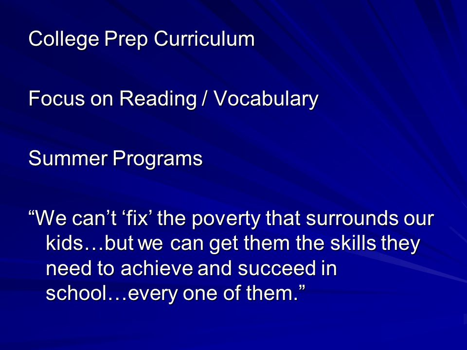 College Prep Curriculum Focus on Reading / Vocabulary Summer Programs We can't 'fix' the poverty that surrounds our kids…but we can get them the skills they need to achieve and succeed in school…every one of them.
