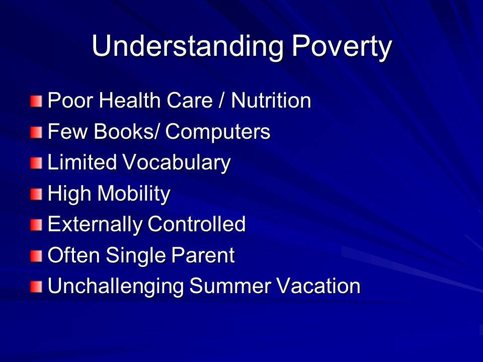 Understanding Poverty Poor Health Care / Nutrition Few Books/ Computers Limited Vocabulary High Mobility Externally Controlled Often Single Parent Unchallenging Summer Vacation