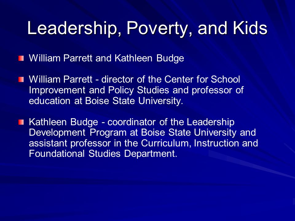 Leadership, Poverty, and Kids William Parrett and Kathleen Budge William Parrett - director of the Center for School Improvement and Policy Studies and professor of education at Boise State University.