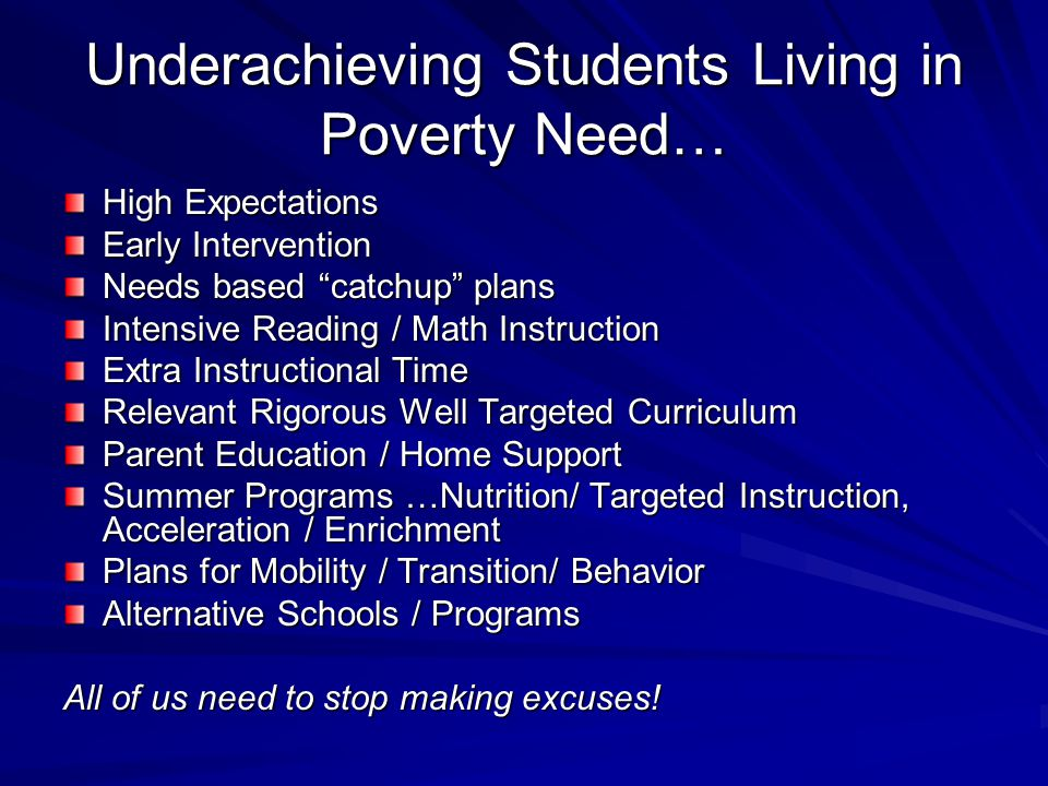 Underachieving Students Living in Poverty Need… High Expectations Early Intervention Needs based catchup plans Intensive Reading / Math Instruction Extra Instructional Time Relevant Rigorous Well Targeted Curriculum Parent Education / Home Support Summer Programs …Nutrition/ Targeted Instruction, Acceleration / Enrichment Plans for Mobility / Transition/ Behavior Alternative Schools / Programs All of us need to stop making excuses!