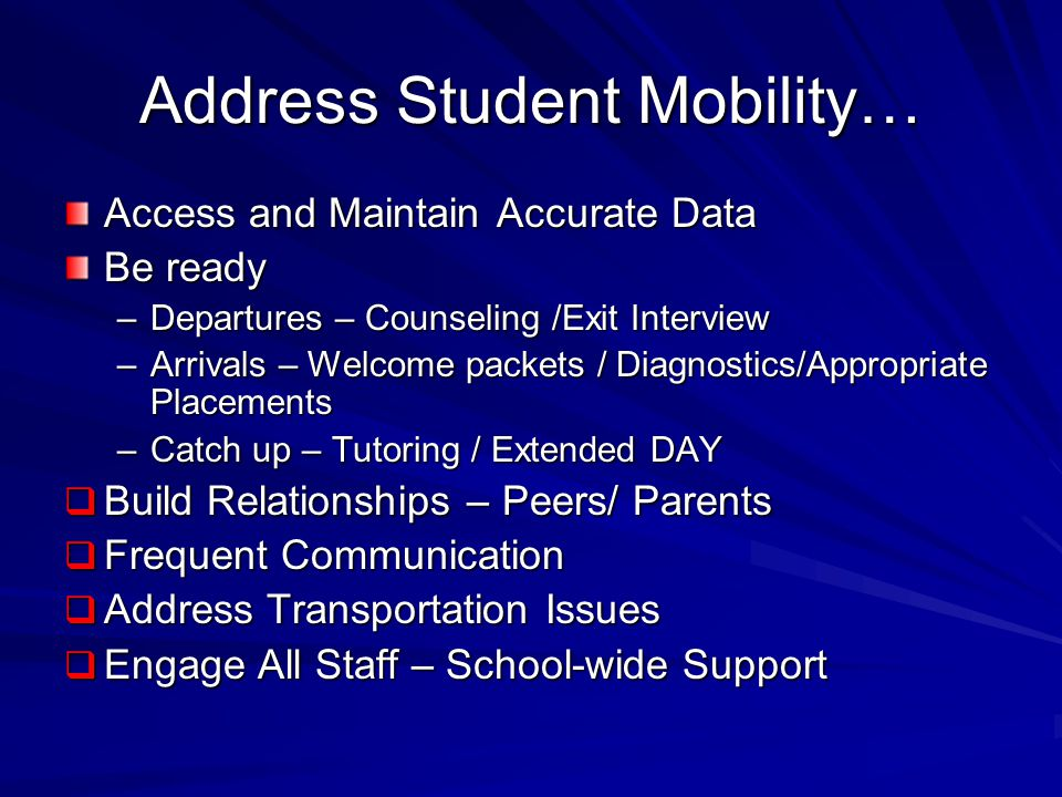 Address Student Mobility… Access and Maintain Accurate Data Be ready –Departures – Counseling /Exit Interview –Arrivals – Welcome packets / Diagnostics/Appropriate Placements –Catch up – Tutoring / Extended DAY  Build Relationships – Peers/ Parents  Frequent Communication  Address Transportation Issues  Engage All Staff – School-wide Support